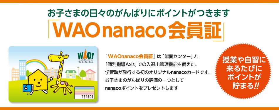 『WAOnanaco会員証』は「能開センター」と 「個別指導Axis」での入退出管理機能を備えた、 学習塾が発行する初のオリジナルnanacoカードです。 お子さまのがんばりの評価の一つとして nanacoポイントをプレゼントします